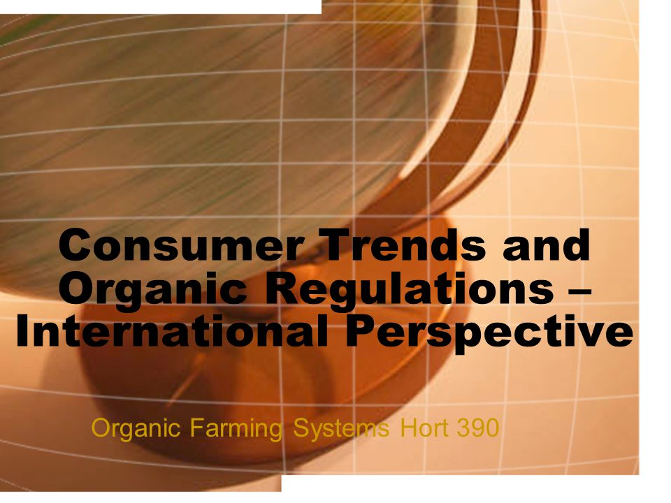 Consumer Trends and Organic Regulations – International Perspective Organic Farming Systems Hort 390