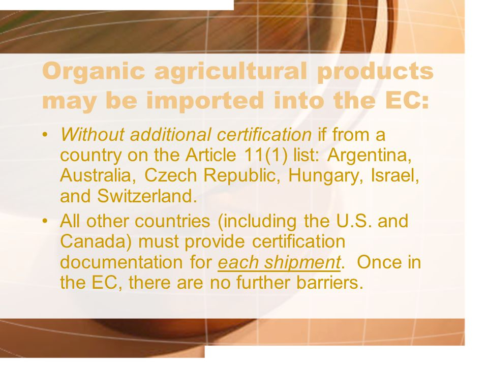Organic agricultural products may be imported into the EC: Without additional certification if from a country on the Article 11(1) list: Argentina, Au