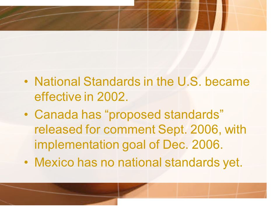 National Standards in the U.S. became effective in 2002. Canada has proposed standards released for comment Sept. 2006, with implementation goal of De