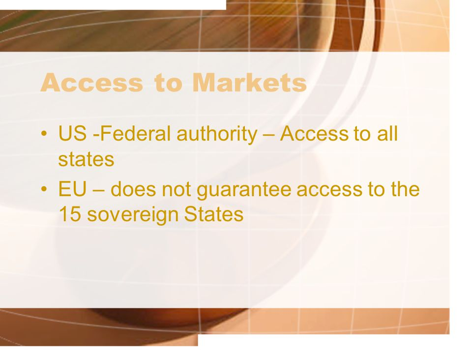 Access to Markets US -Federal authority – Access to all states EU – does not guarantee access to the 15 sovereign States