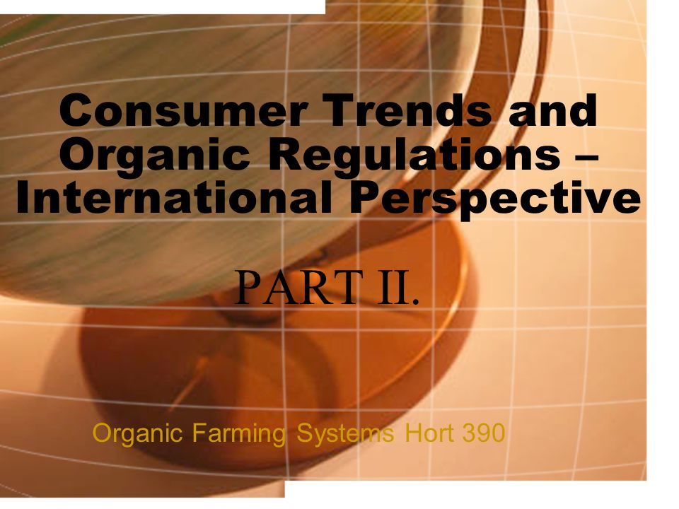 Consumer Trends and Organic Regulations – International Perspective PART II. Organic Farming Systems Hort 390