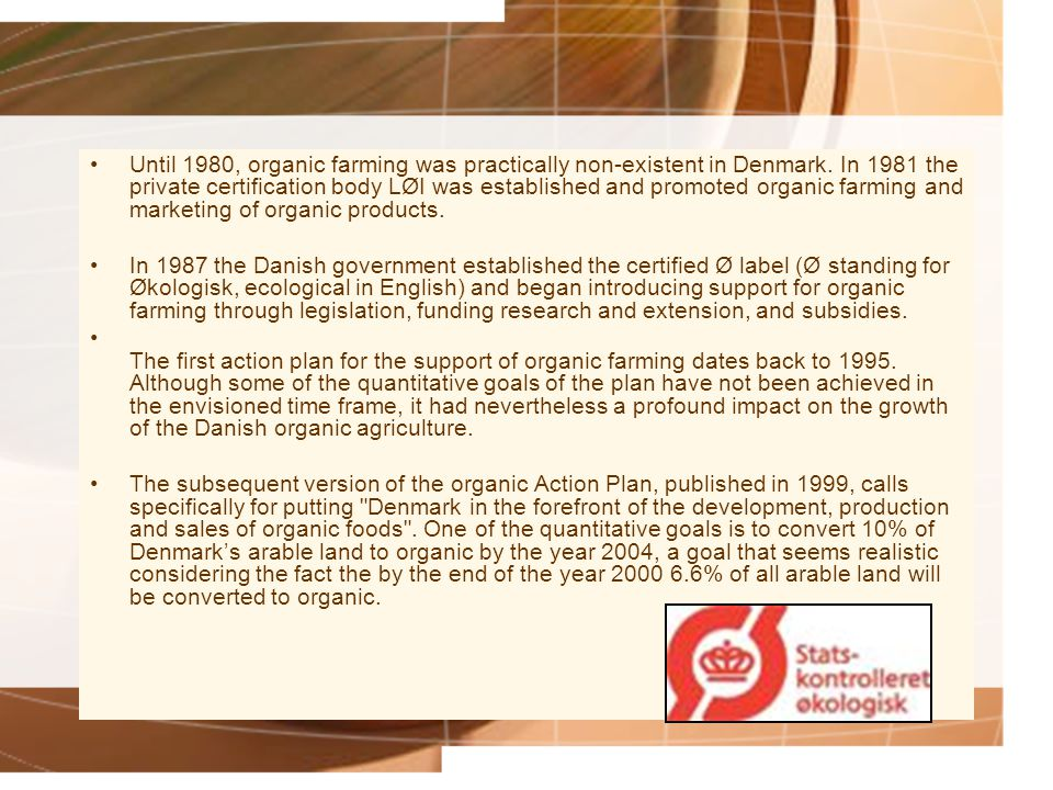 Until 1980, organic farming was practically non-existent in Denmark. In 1981 the private certification body LØI was established and promoted organic f