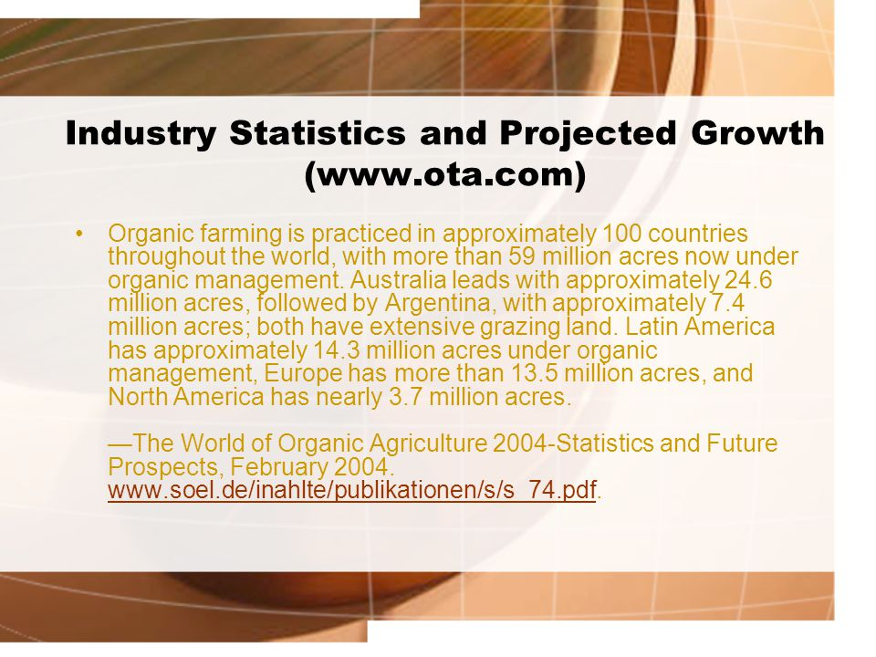 Industry Statistics and Projected Growth (www.ota.com) Organic farming is practiced in approximately 100 countries throughout the world, with more tha