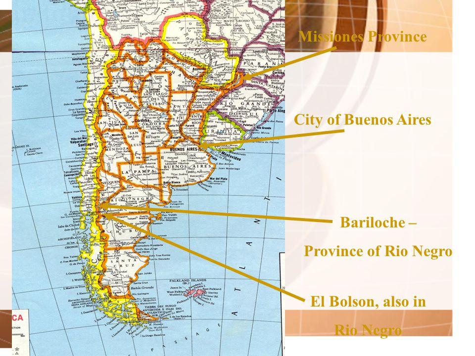 Missiones Province City of Buenos Aires Bariloche – Province of Rio Negro El Bolson, also in Rio Negro
