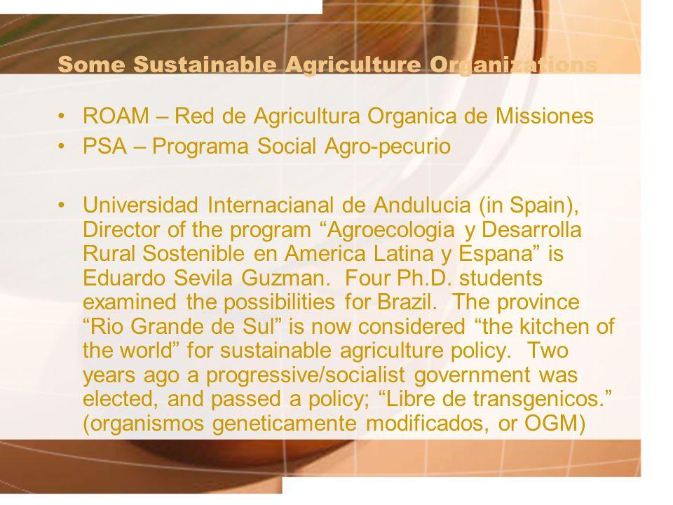 Some Sustainable Agriculture Organizations ROAM – Red de Agricultura Organica de Missiones PSA – Programa Social Agro-pecurio Universidad Internacianal de Andulucia (in Spain), Director of the program Agroecologia y Desarrolla Rural Sostenible en America Latina y Espana is Eduardo Sevila Guzman.