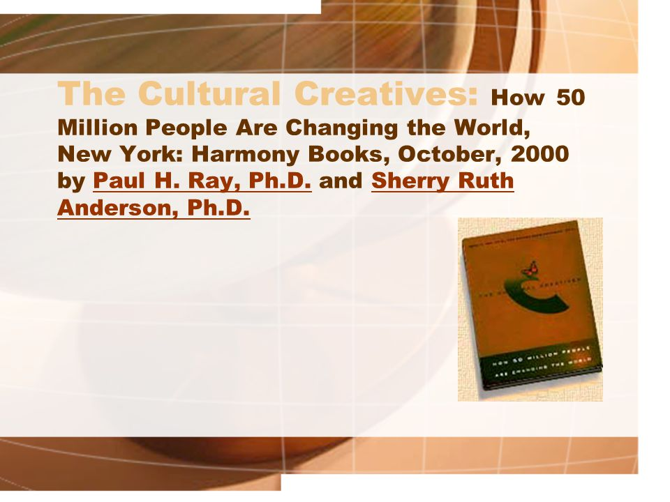 The Cultural Creatives: How 50 Million People Are Changing the World, New York: Harmony Books, October, 2000 by Paul H. Ray, Ph.D. and Sherry Ruth And