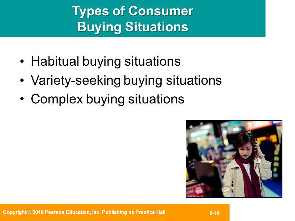 Copyright © 2010 Pearson Education, Inc. Publishing as Prentice Hall 8-10 Types of Consumer Buying Situations Habitual buying situations Variety-seeki