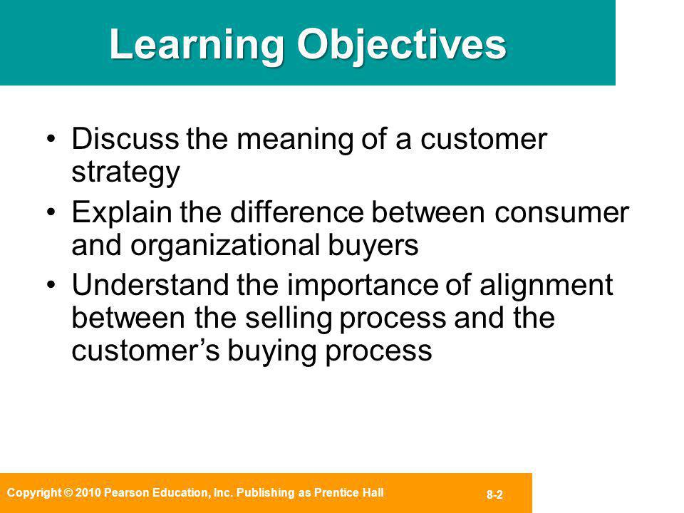 Copyright © 2010 Pearson Education, Inc. Publishing as Prentice Hall 8-2 Learning Objectives Discuss the meaning of a customer strategy Explain the di