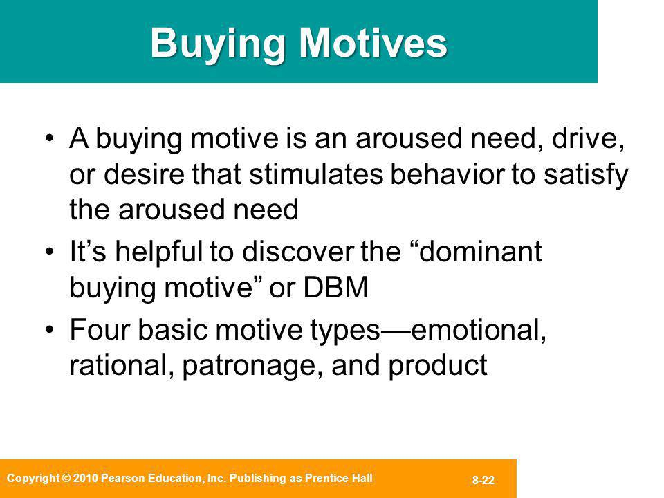 Copyright © 2010 Pearson Education, Inc. Publishing as Prentice Hall 8-22 Buying Motives A buying motive is an aroused need, drive, or desire that sti