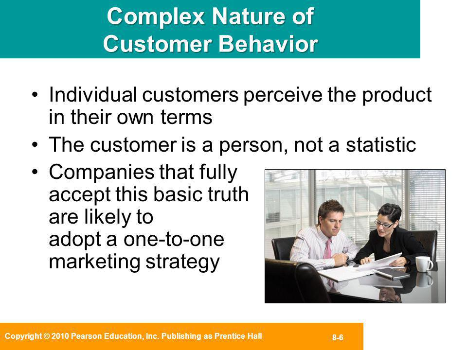 Copyright © 2010 Pearson Education, Inc. Publishing as Prentice Hall 8-6 Complex Nature of Customer Behavior Individual customers perceive the product