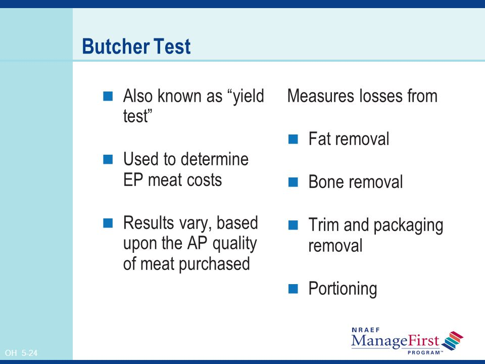 OH 5-24 Butcher Test Also known as yield test Used to determine EP meat costs Results vary, based upon the AP quality of meat purchased Measures losses from Fat removal Bone removal Trim and packaging removal Portioning