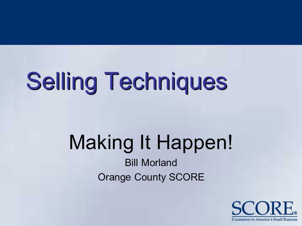 Selling Techniques Making It Happen! Bill Morland Orange County SCORE