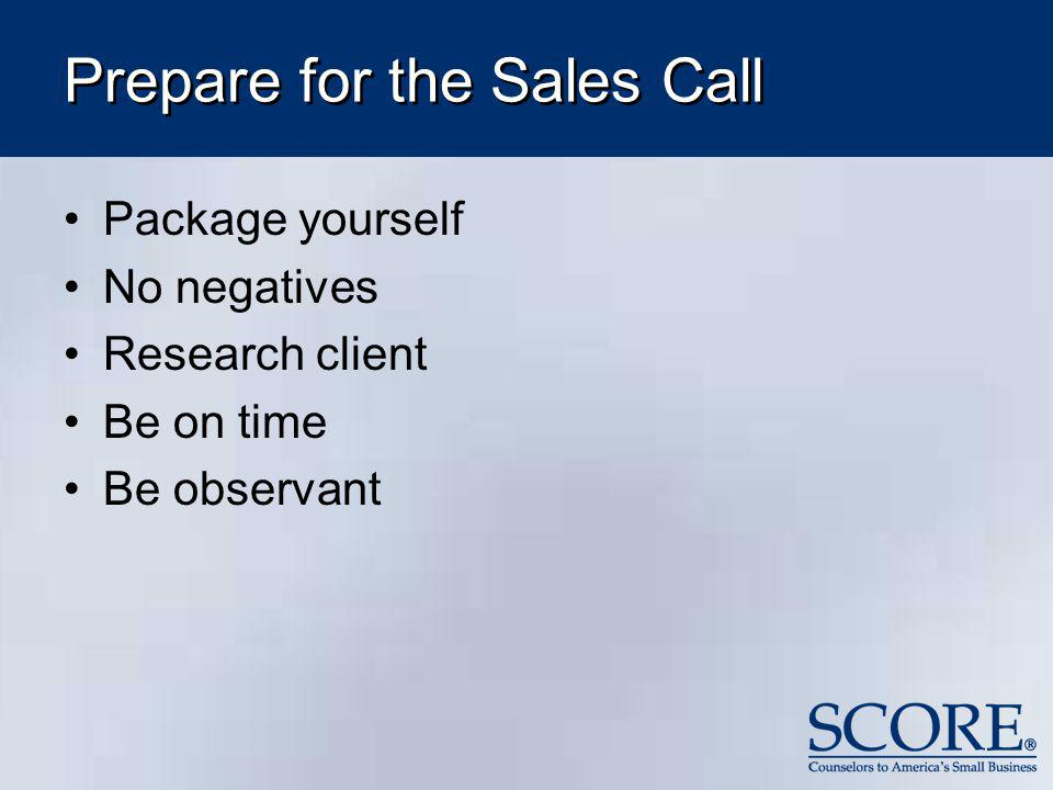 Prepare for the Sales Call Package yourself No negatives Research client Be on time Be observant