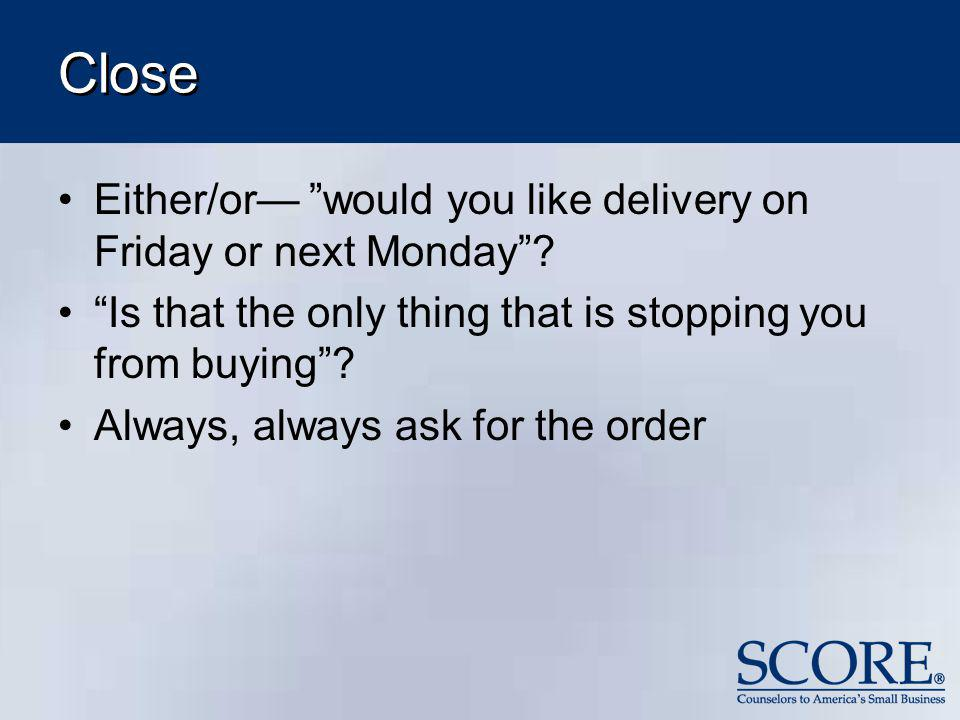 Close Either/or would you like delivery on Friday or next Monday? Is that the only thing that is stopping you from buying? Always, always ask for the