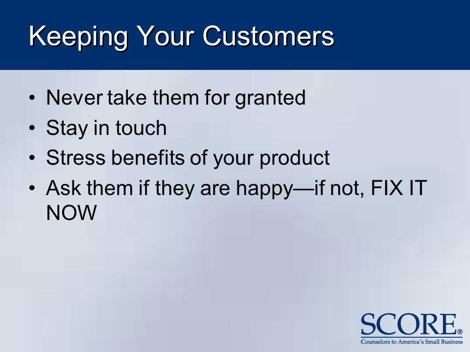 Keeping Your Customers Never take them for granted Stay in touch Stress benefits of your product Ask them if they are happyif not, FIX IT NOW