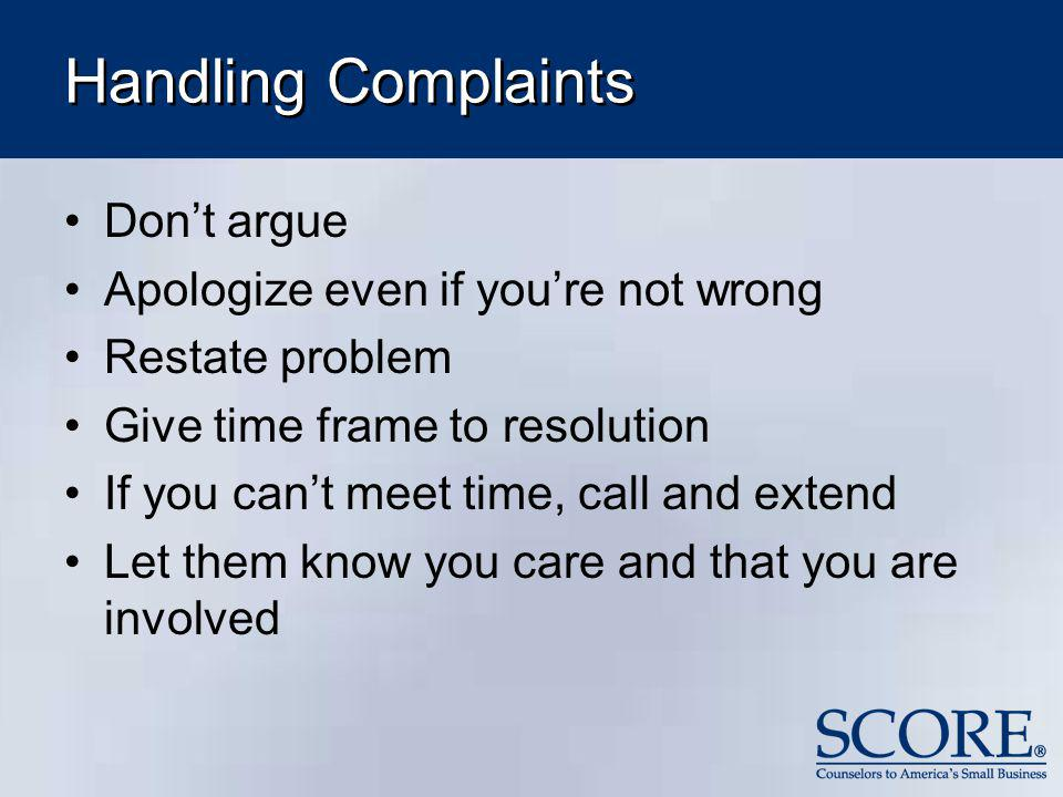 Handling Complaints Dont argue Apologize even if youre not wrong Restate problem Give time frame to resolution If you cant meet time, call and extend