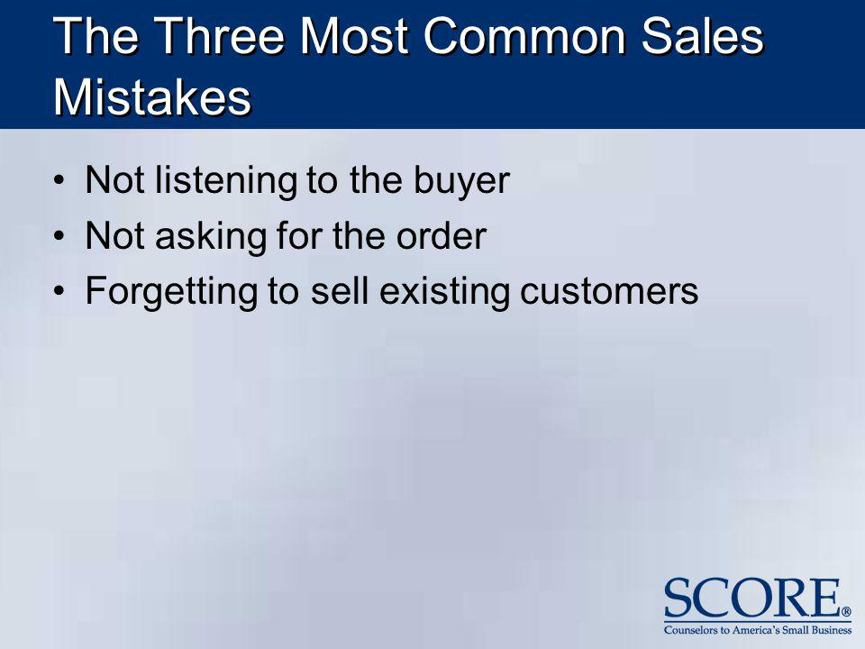 The Three Most Common Sales Mistakes Not listening to the buyer Not asking for the order Forgetting to sell existing customers