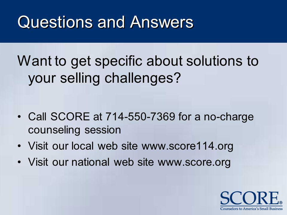 Questions and Answers Want to get specific about solutions to your selling challenges? Call SCORE at 714-550-7369 for a no-charge counseling session V