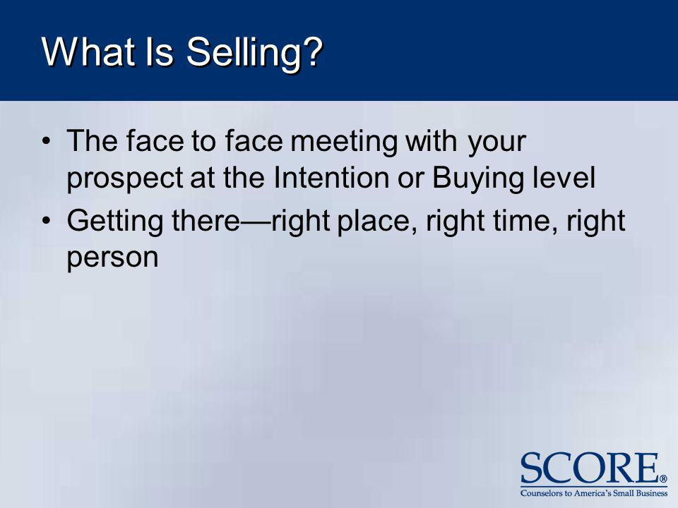 What Is Selling? The face to face meeting with your prospect at the Intention or Buying level Getting thereright place, right time, right person