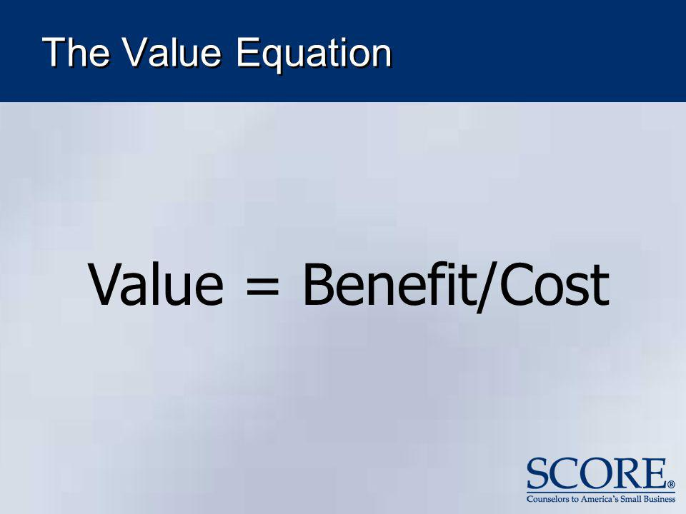 The Value Equation Value = Benefit/Cost