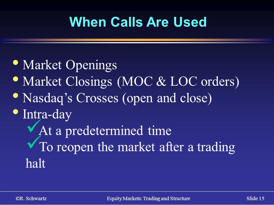 ©R. Schwartz Equity Markets: Trading and StructureSlide 15 When Calls Are Used Market Openings Market Closings (MOC & LOC orders) Nasdaqs Crosses (ope