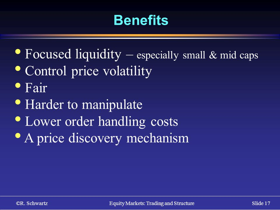 ©R. Schwartz Equity Markets: Trading and StructureSlide 17 Benefits Focused liquidity – especially small & mid caps Control price volatility Fair Hard