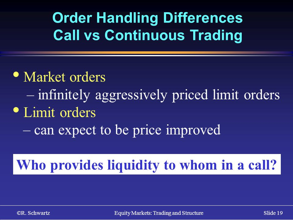©R. Schwartz Equity Markets: Trading and StructureSlide 19 Order Handling Differences Call vs Continuous Trading Market orders – infinitely aggressive