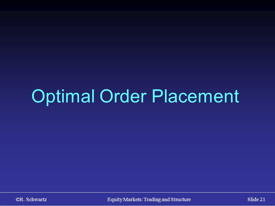 ©R. Schwartz Equity Markets: Trading and StructureSlide 21 Optimal Order Placement