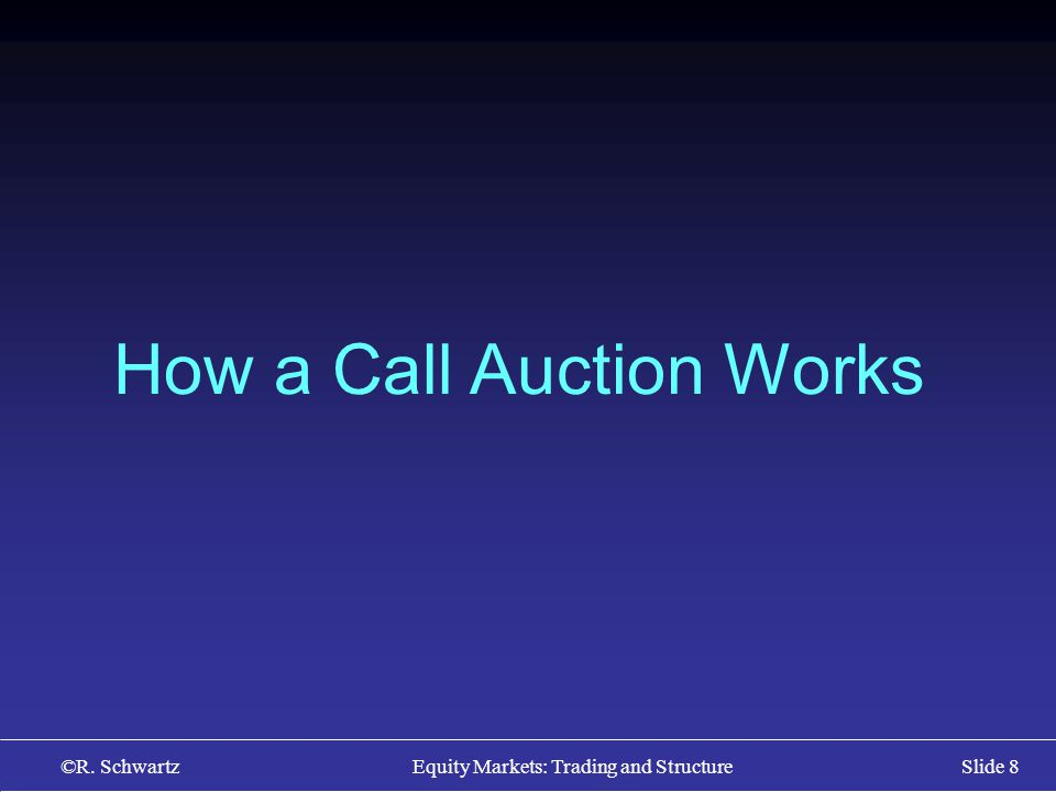 ©R. Schwartz Equity Markets: Trading and StructureSlide 8 How a Call Auction Works