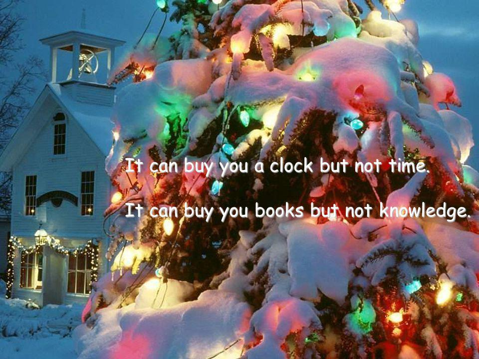 It can buy you a clock but not time. It can buy you books but not knowledge.