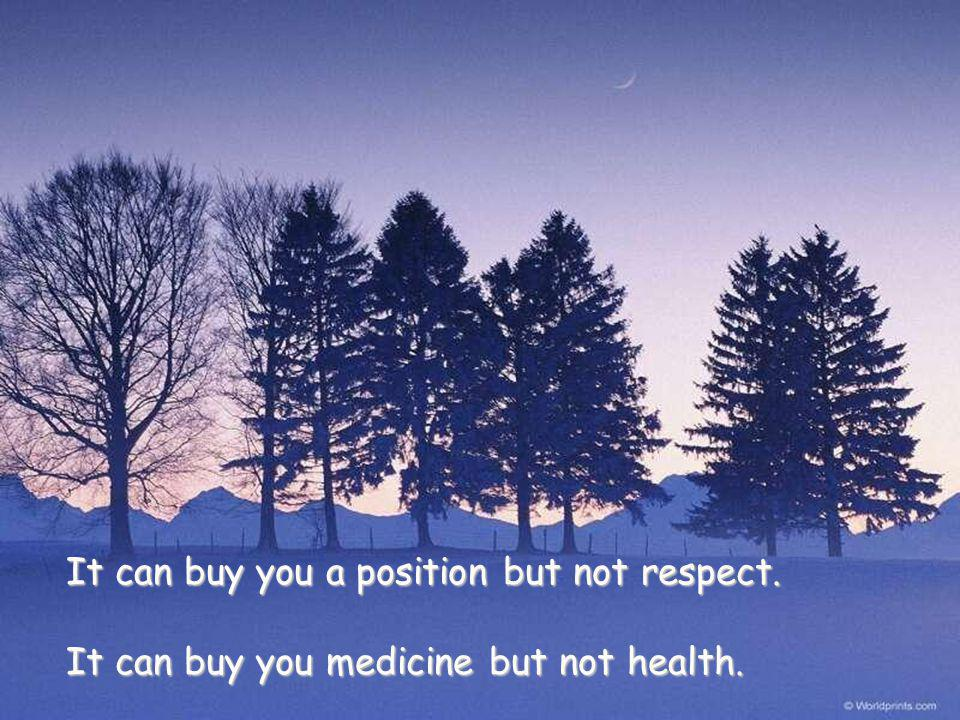It can buy you a position but not respect. It can buy you medicine but not health.