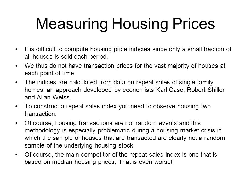 Measuring Housing Prices It is difficult to compute housing price indexes since only a small fraction of all houses is sold each period.