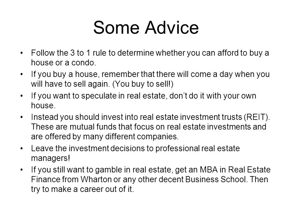 Some Advice Follow the 3 to 1 rule to determine whether you can afford to buy a house or a condo.