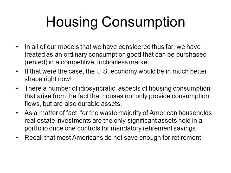 Housing Consumption In all of our models that we have considered thus far, we have treated as an ordinary consumption good that can be purchased (rented) in a competitive, frictionless market.