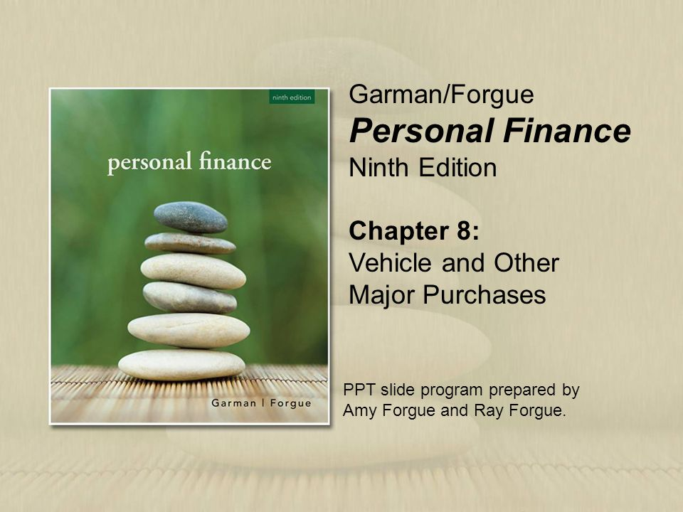 Chapter 8: Vehicle and Other Major Purchases Garman/Forgue Personal Finance Ninth Edition PPT slide program prepared by Amy Forgue and Ray Forgue.