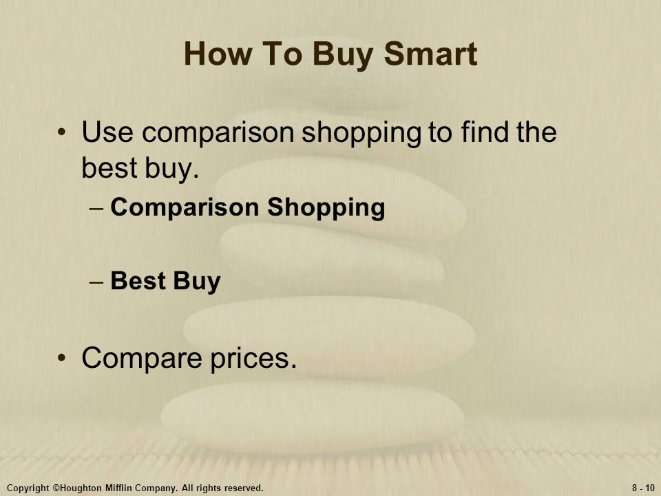 Copyright ©Houghton Mifflin Company. All rights reserved.8 - 10 How To Buy Smart Use comparison shopping to find the best buy. –Comparison Shopping –B