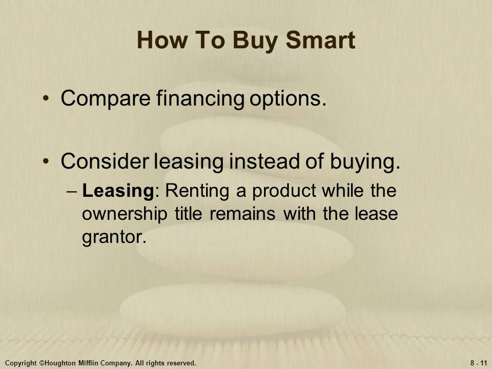 Copyright ©Houghton Mifflin Company. All rights reserved.8 - 11 How To Buy Smart Compare financing options. Consider leasing instead of buying. –Leasi