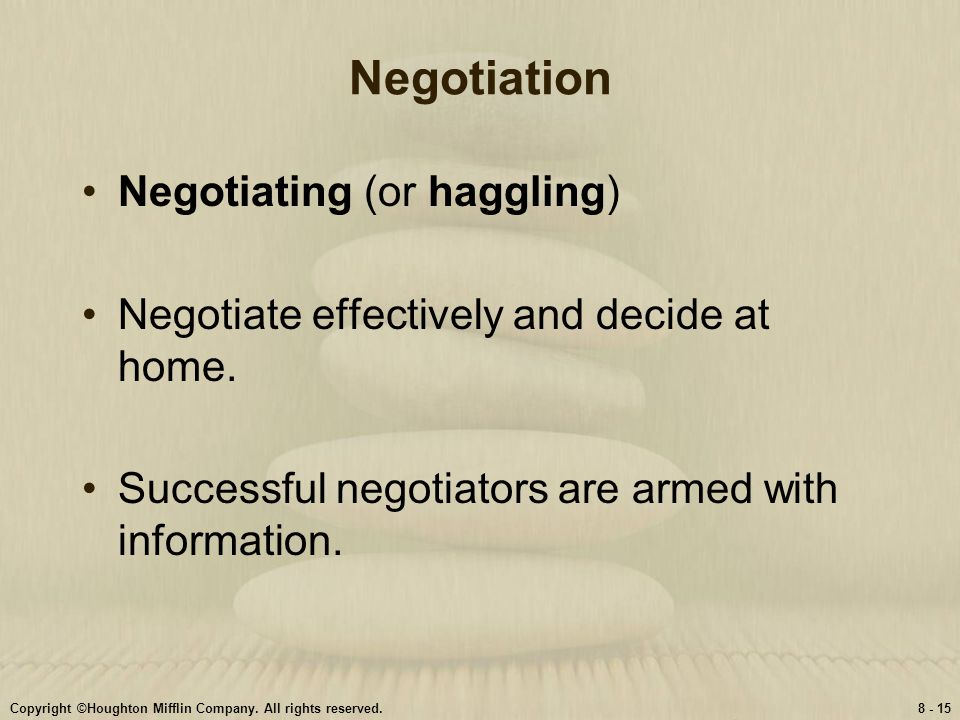 Copyright ©Houghton Mifflin Company. All rights reserved.8 - 15 Negotiation Negotiating (or haggling) Negotiate effectively and decide at home. Succes