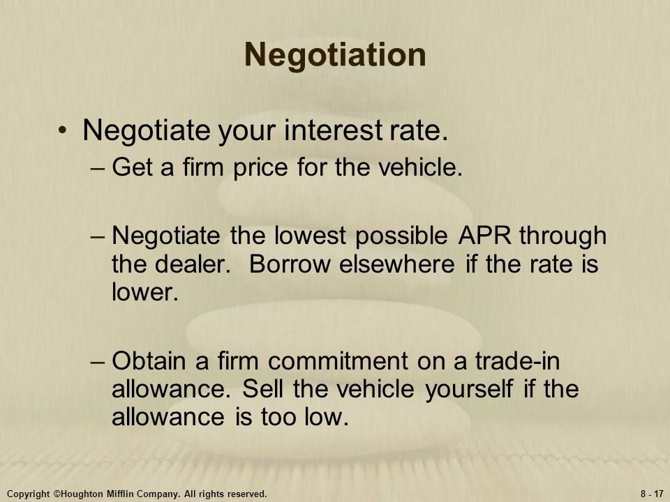 Copyright ©Houghton Mifflin Company. All rights reserved.8 - 17 Negotiation Negotiate your interest rate. –Get a firm price for the vehicle. –Negotiat