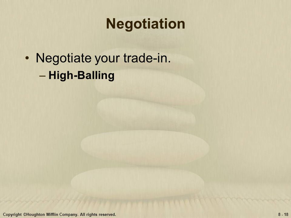 Copyright ©Houghton Mifflin Company. All rights reserved.8 - 18 Negotiation Negotiate your trade-in. –High-Balling