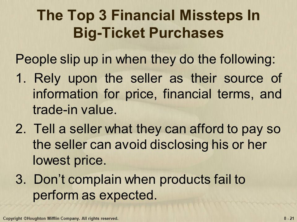 Copyright ©Houghton Mifflin Company. All rights reserved.8 - 21 The Top 3 Financial Missteps In Big-Ticket Purchases People slip up in when they do th