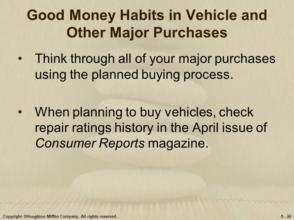 Copyright ©Houghton Mifflin Company. All rights reserved.8 - 22 Good Money Habits in Vehicle and Other Major Purchases Think through all of your major