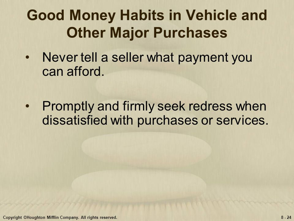 Copyright ©Houghton Mifflin Company. All rights reserved.8 - 24 Good Money Habits in Vehicle and Other Major Purchases Never tell a seller what paymen