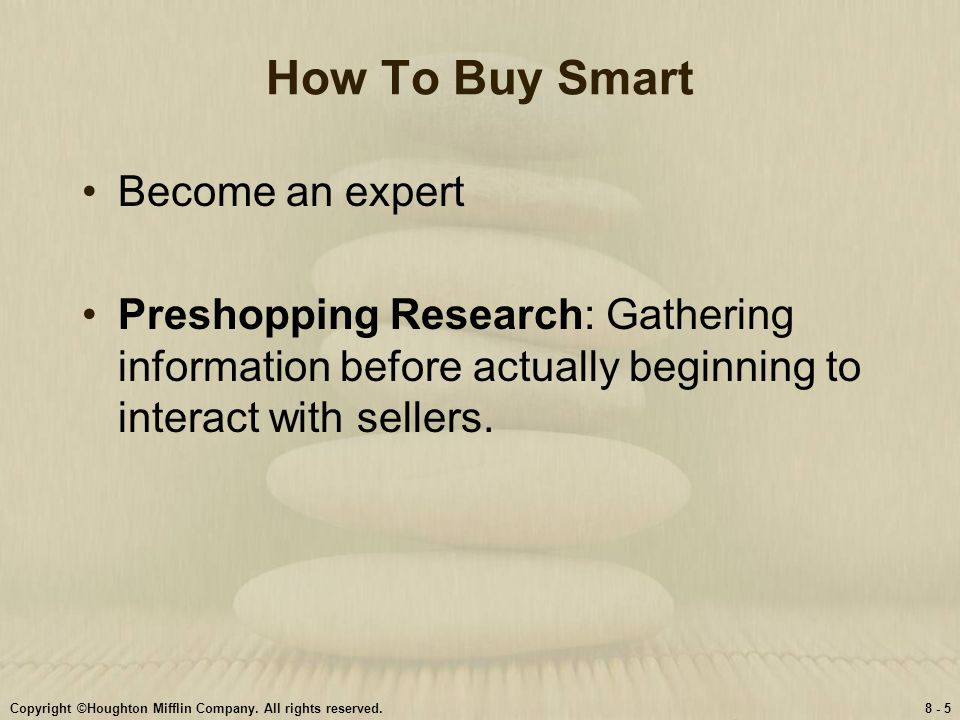 Copyright ©Houghton Mifflin Company. All rights reserved.8 - 5 How To Buy Smart Become an expert Preshopping Research: Gathering information before ac
