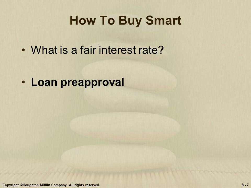 Copyright ©Houghton Mifflin Company. All rights reserved.8 - 7 How To Buy Smart What is a fair interest rate? Loan preapproval