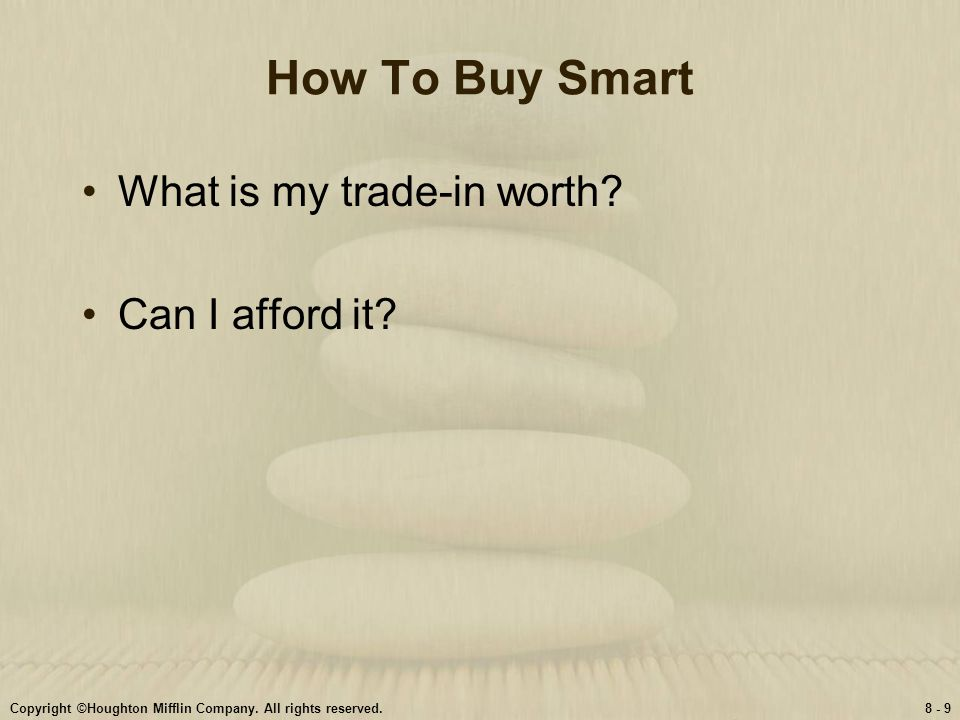 Copyright ©Houghton Mifflin Company. All rights reserved.8 - 9 How To Buy Smart What is my trade-in worth? Can I afford it?