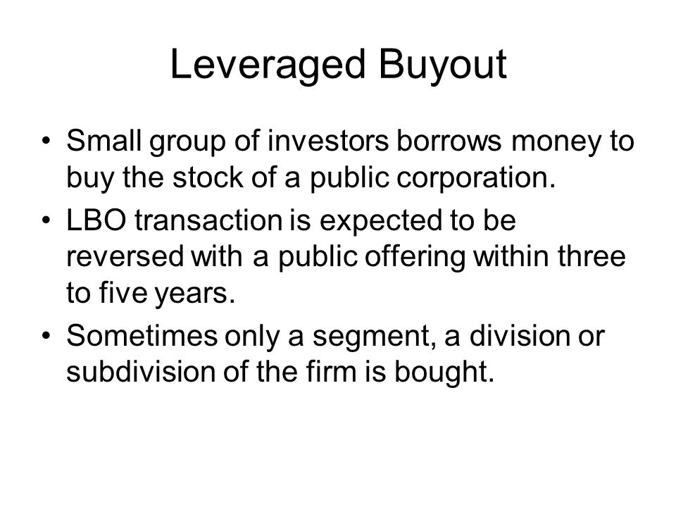 Leveraged Buyout Small group of investors borrows money to buy the stock of a public corporation. LBO transaction is expected to be reversed with a pu