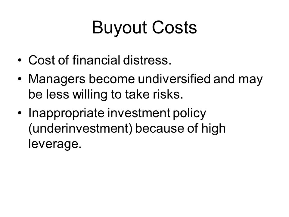 Buyout Costs Cost of financial distress. Managers become undiversified and may be less willing to take risks. Inappropriate investment policy (underin