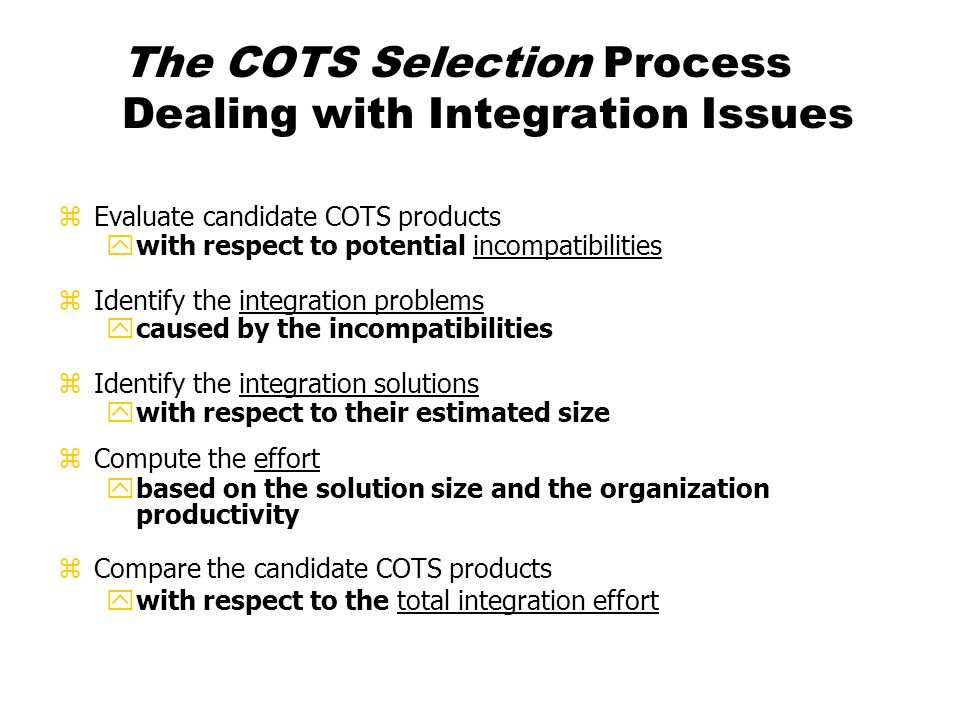 The COTS Selection Process Dealing with Integration Issues zEvaluate candidate COTS products ywith respect to potential incompatibilities zIdentify th