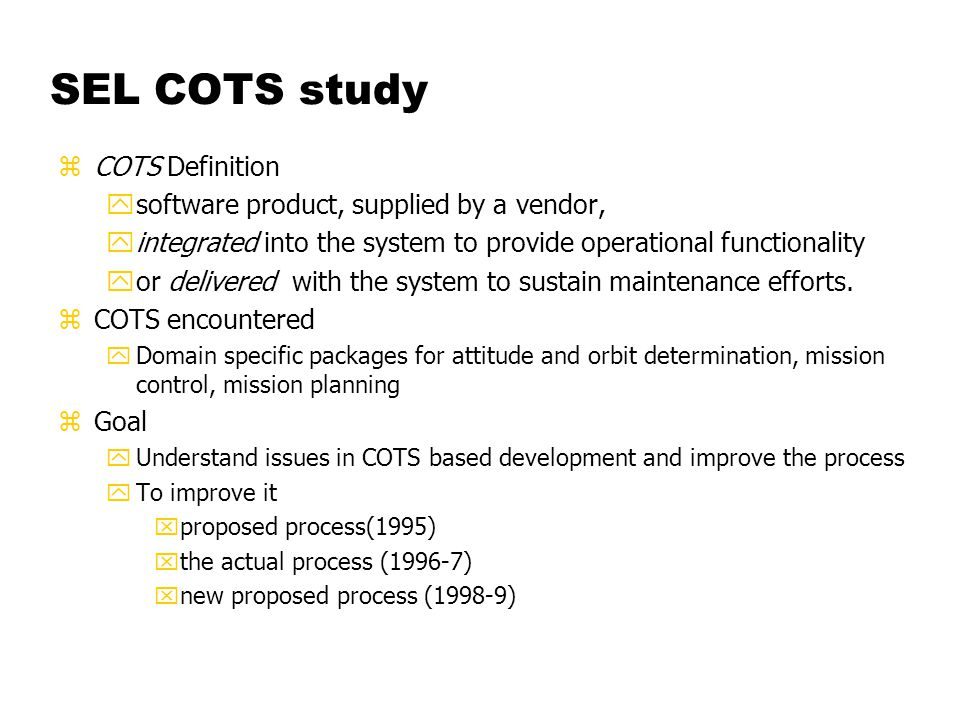 SEL COTS study zCOTS Definition ysoftware product, supplied by a vendor, yintegrated into the system to provide operational functionality yor delivered with the system to sustain maintenance efforts.